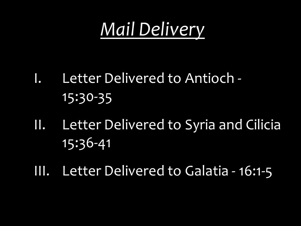 Mail Delivery I.Letter Delivered to Antioch - 15:30-35 II.Letter Delivered to Syria and Cilicia 15:36-41 III.Letter Delivered to Galatia - 16:1-5
