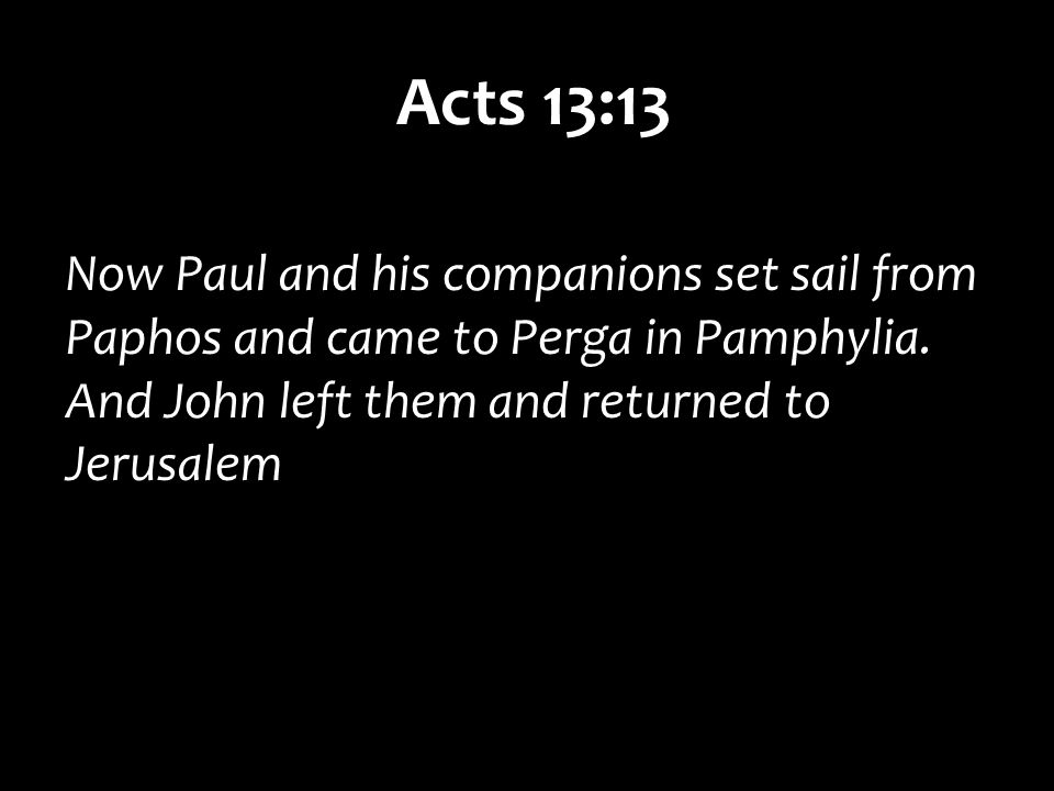Acts 13:13 Now Paul and his companions set sail from Paphos and came to Perga in Pamphylia.