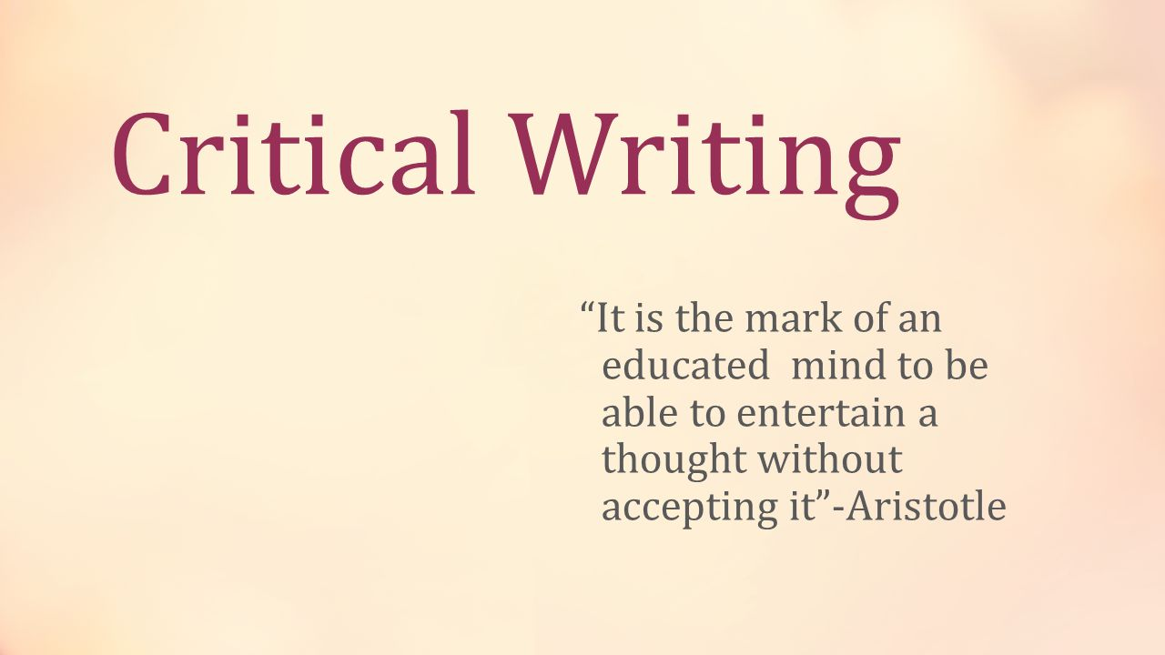 Critical Writing It is the mark of an educated mind to be able to entertain a thought without accepting it -Aristotle