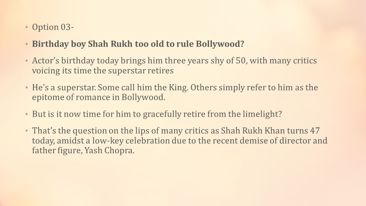 Option 03- Birthday boy Shah Rukh too old to rule Bollywood.