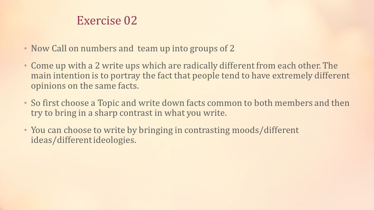 Exercise 02 Now Call on numbers and team up into groups of 2 Come up with a 2 write ups which are radically different from each other. The main intent