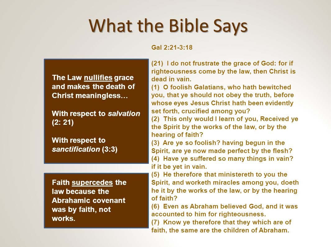 What the Bible Says Continued… Gal 2:21-3:18 Continued… (8) And the scripture, foreseeing that God would justify the heathen through faith, preached before the gospel unto Abraham, saying, In thee shall all nations be blessed.