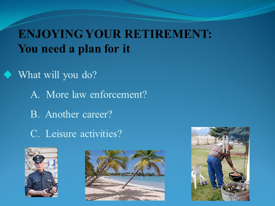 ENJOYING YOUR RETIREMENT: You need a plan for it  What will you do.