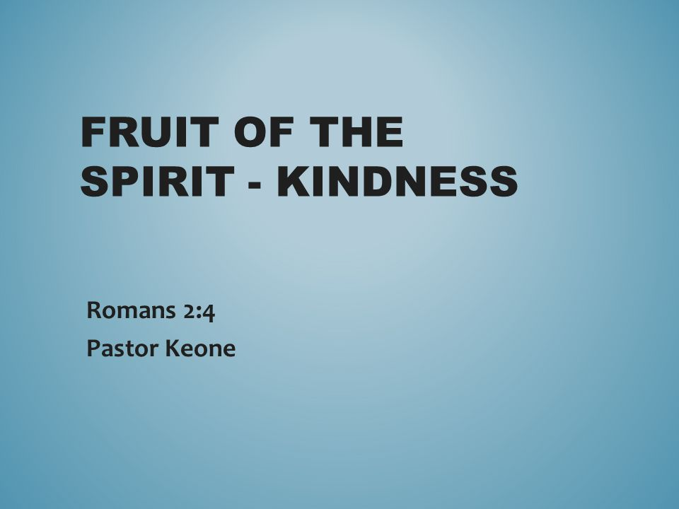 FRUIT OF THE SPIRIT - KINDNESS Romans 2:4 Pastor Keone