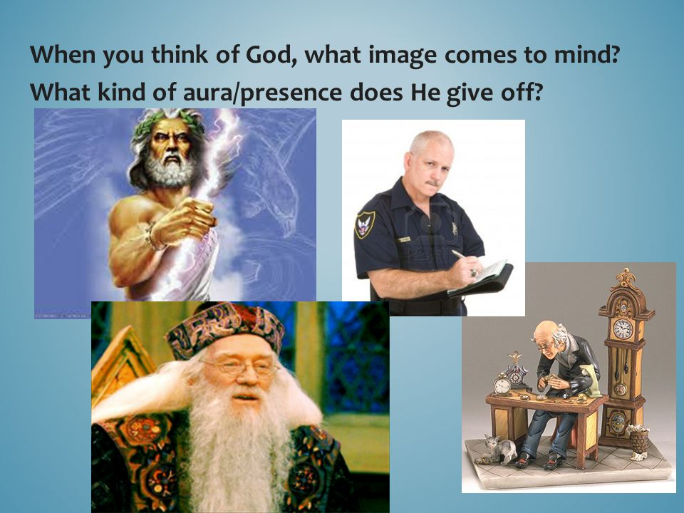 When you think of God, what image comes to mind? What kind of aura/presence does He give off?