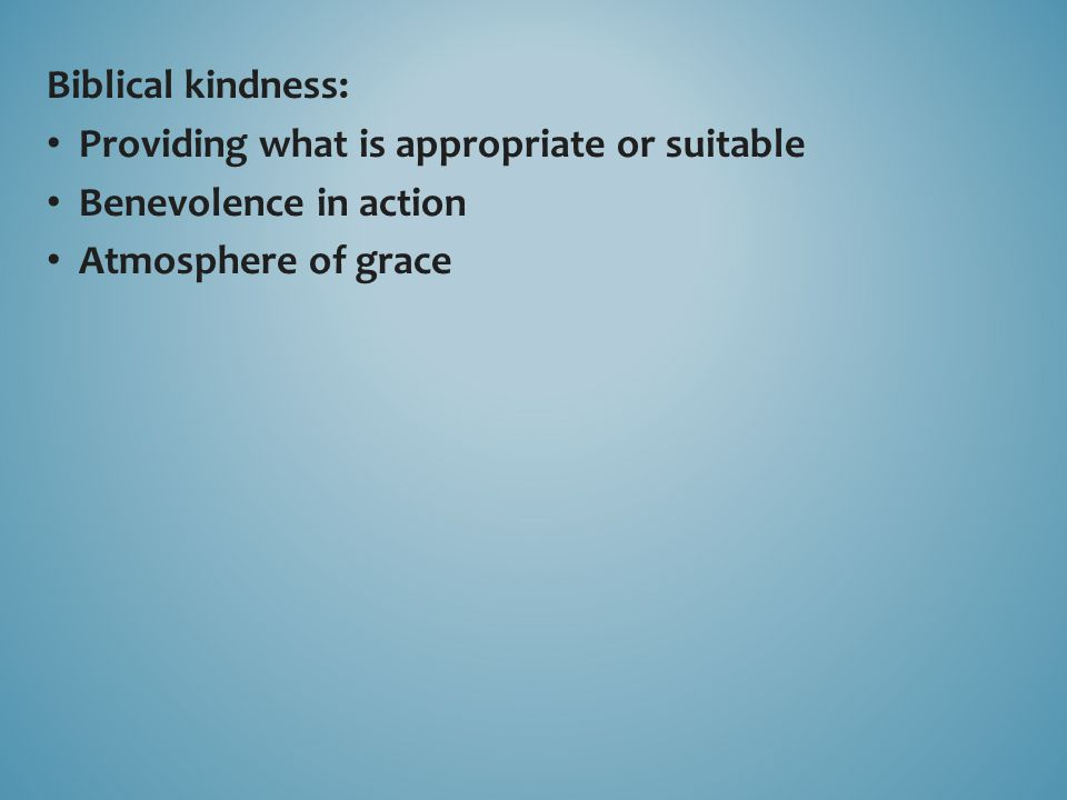 Biblical kindness: Providing what is appropriate or suitable Benevolence in action Atmosphere of grace