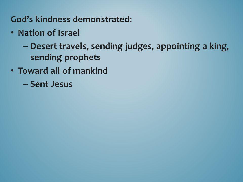 God's kindness demonstrated: Nation of Israel – Desert travels, sending judges, appointing a king, sending prophets Toward all of mankind – Sent Jesus
