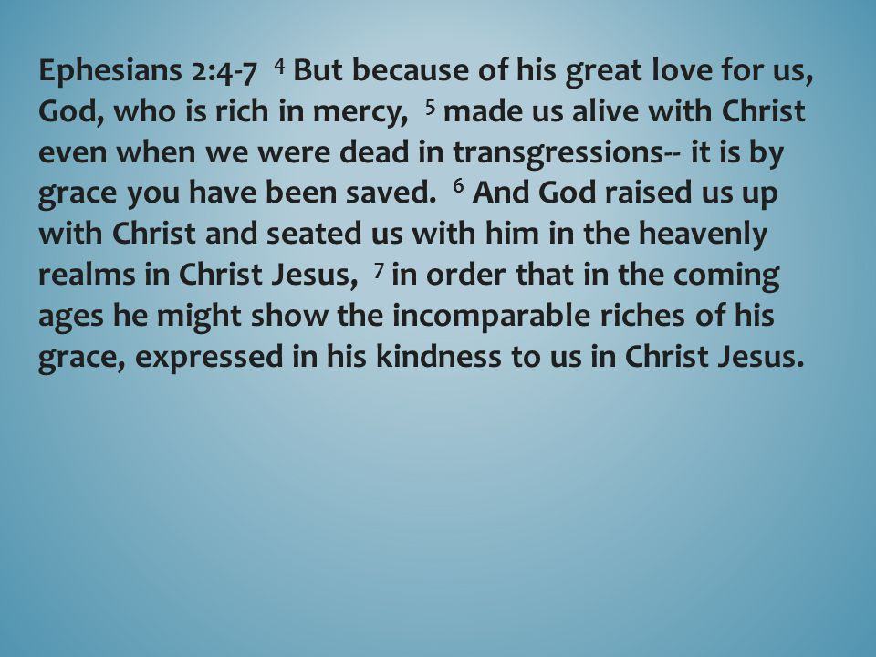 Ephesians 2:4-7 4 But because of his great love for us, God, who is rich in mercy, 5 made us alive with Christ even when we were dead in transgression