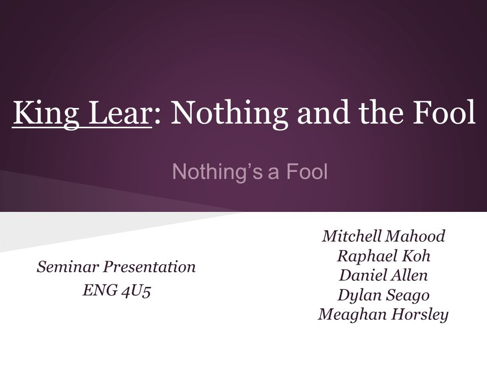 King Lear: Nothing and the Fool Mitchell Mahood Raphael Koh Daniel Allen Dylan Seago Meaghan Horsley Seminar Presentation ENG 4U5 Nothing's a Fool