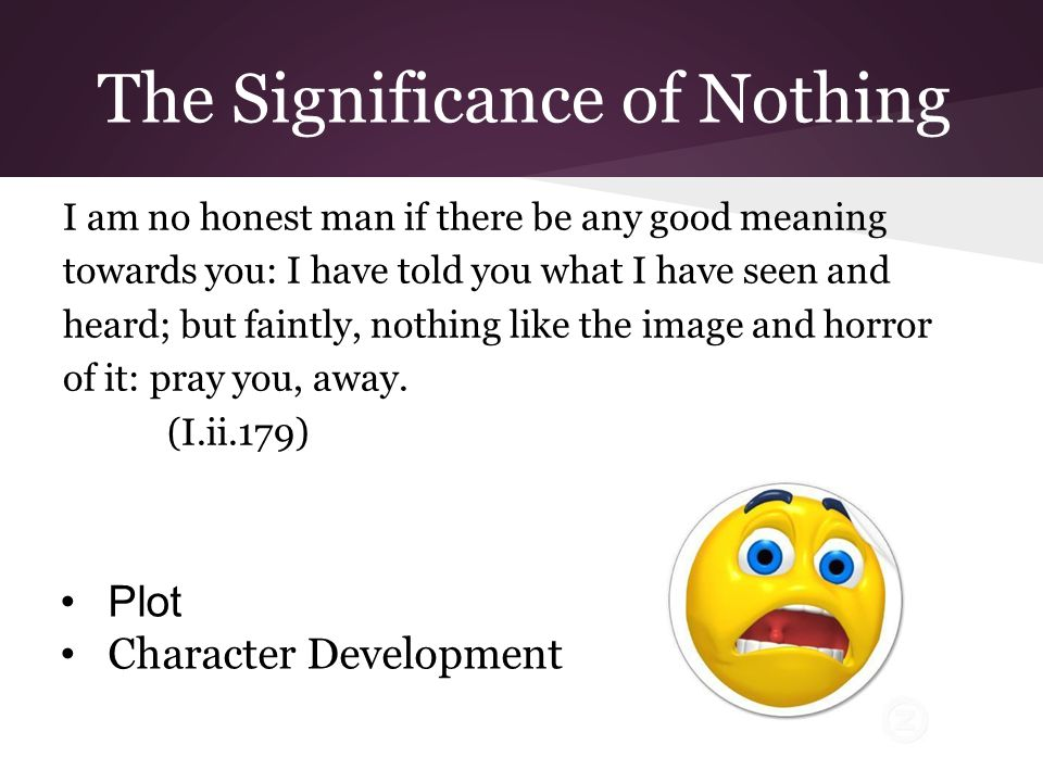 The Significance of Nothing I am no honest man if there be any good meaning towards you: I have told you what I have seen and heard; but faintly, nothing like the image and horror of it: pray you, away.