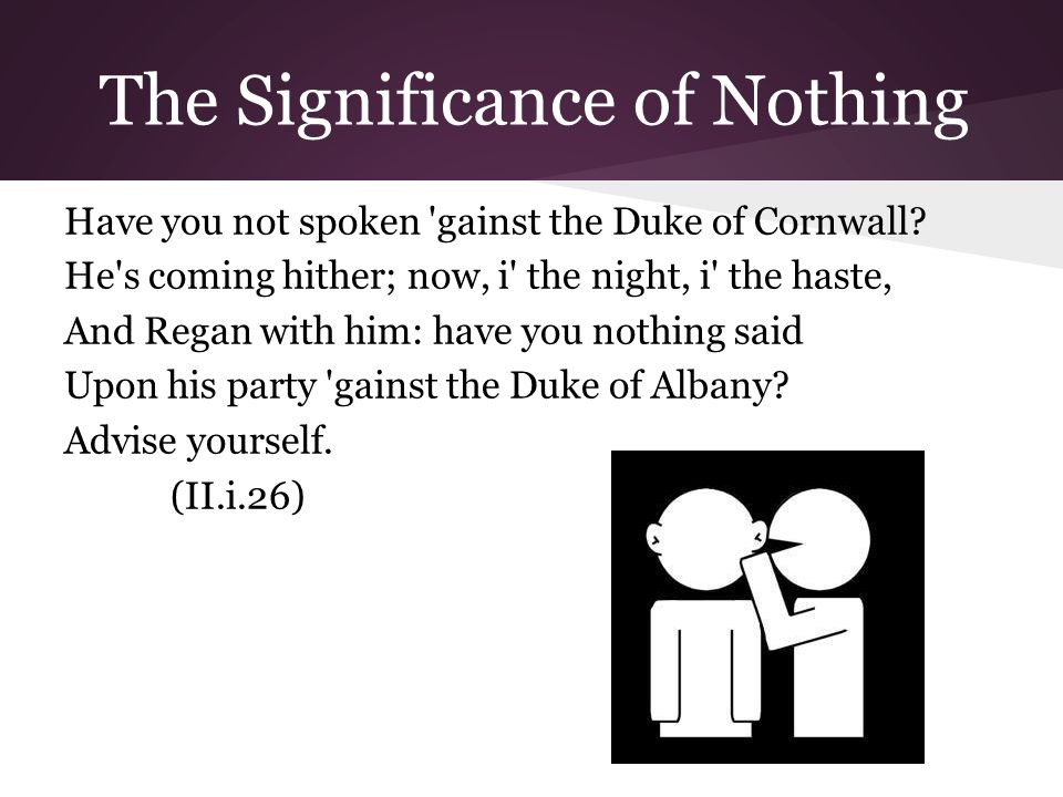 The Significance of Nothing Have you not spoken gainst the Duke of Cornwall.
