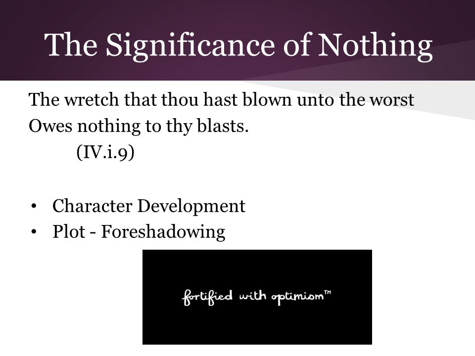 The Significance of Nothing The wretch that thou hast blown unto the worst Owes nothing to thy blasts.