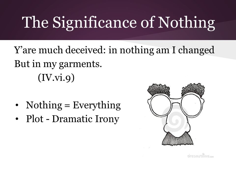 The Significance of Nothing Y'are much deceived: in nothing am I changed But in my garments.