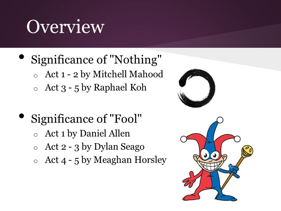 Overview Significance of Nothing o Act 1 - 2 by Mitchell Mahood o Act 3 - 5 by Raphael Koh Significance of Fool o Act 1 by Daniel Allen o Act 2 - 3 by Dylan Seago o Act 4 - 5 by Meaghan Horsley