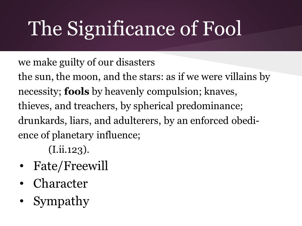 The Significance of Fool we make guilty of our disasters the sun, the moon, and the stars: as if we were villains by necessity; fools by heavenly compulsion; knaves, thieves, and treachers, by spherical predominance; drunkards, liars, and adulterers, by an enforced obedi- ence of planetary influence; (I.ii.123).