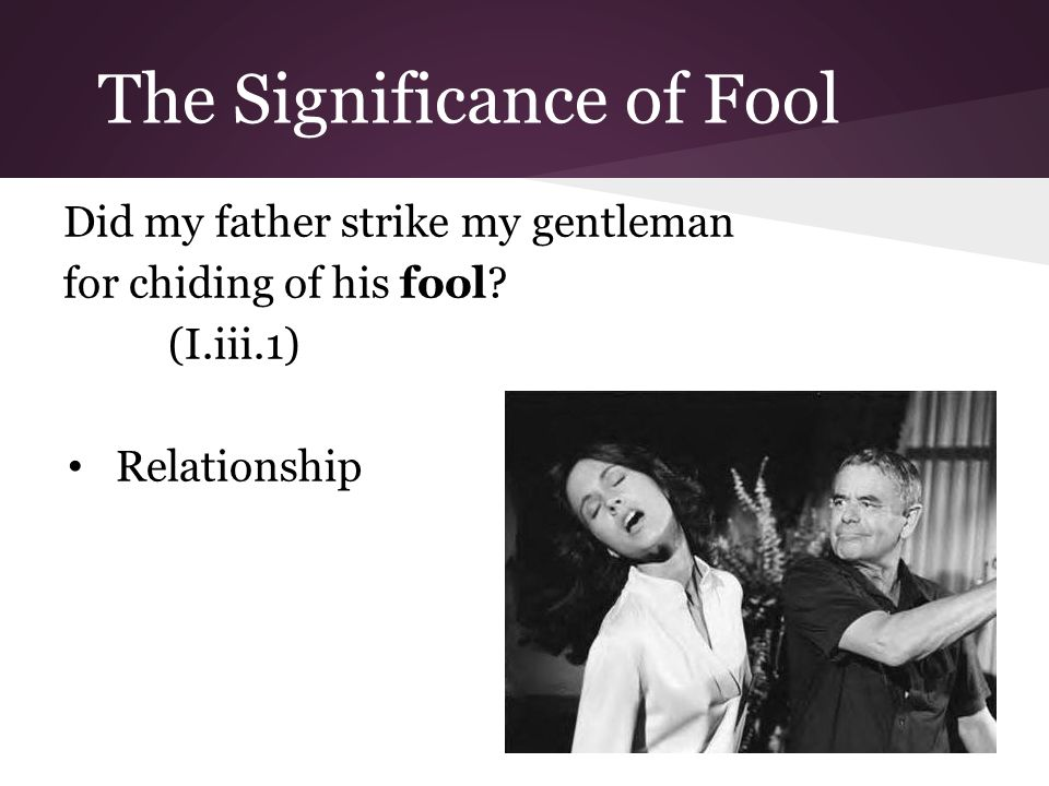 The Significance of Fool Did my father strike my gentleman for chiding of his fool.