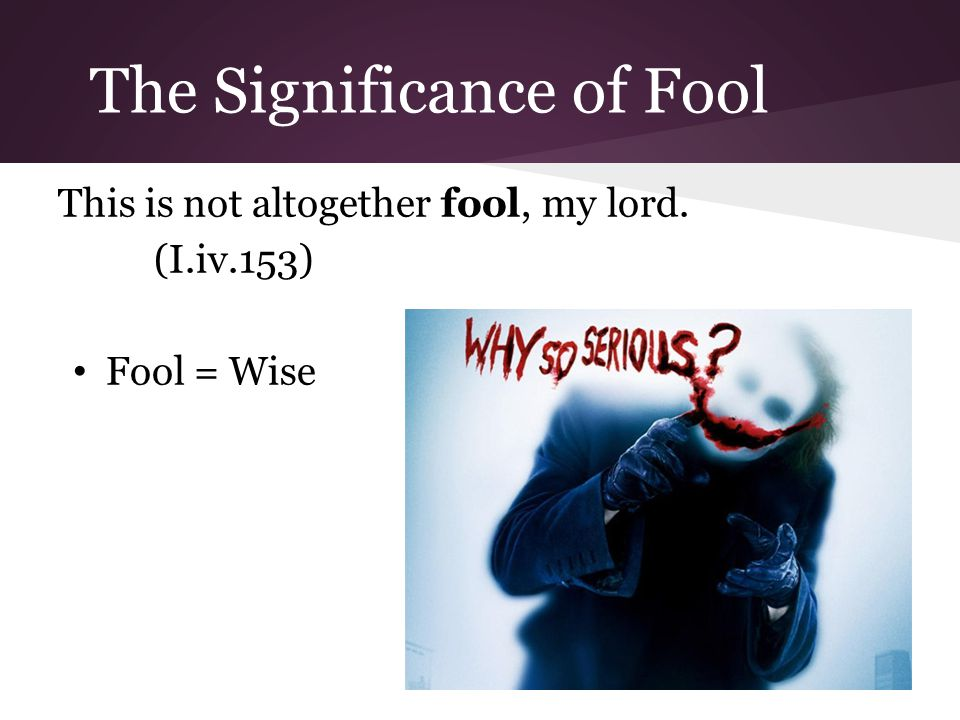 The Significance of Fool This is not altogether fool, my lord. (I.iv.153) Fool = Wise