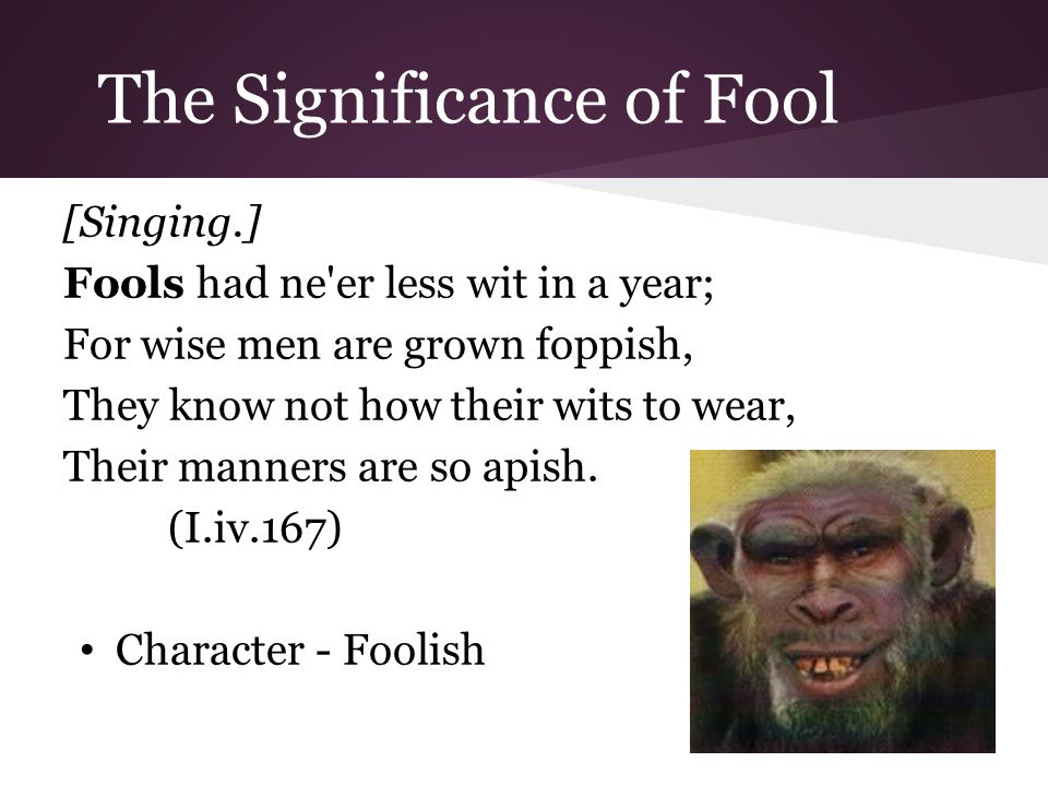 The Significance of Fool [Singing.] Fools had ne er less wit in a year; For wise men are grown foppish, They know not how their wits to wear, Their manners are so apish.