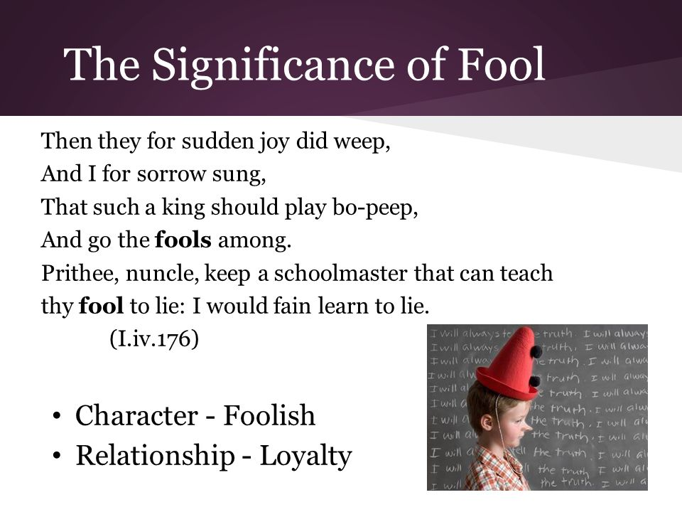 The Significance of Fool Then they for sudden joy did weep, And I for sorrow sung, That such a king should play bo-peep, And go the fools among.