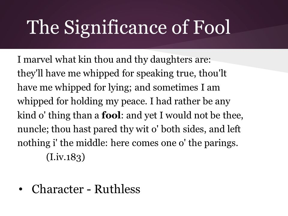 The Significance of Fool I marvel what kin thou and thy daughters are: they ll have me whipped for speaking true, thou lt have me whipped for lying; and sometimes I am whipped for holding my peace.