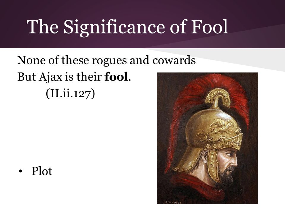 The Significance of Fool None of these rogues and cowards But Ajax is their fool. (II.ii.127) Plot