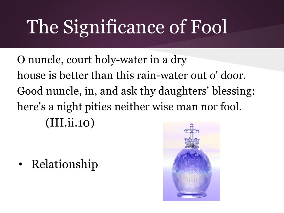 The Significance of Fool O nuncle, court holy-water in a dry house is better than this rain-water out o door.