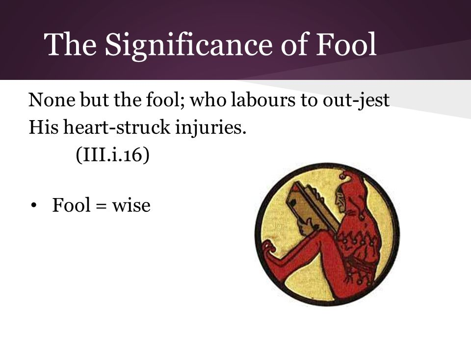 The Significance of Fool None but the fool; who labours to out-jest His heart-struck injuries.