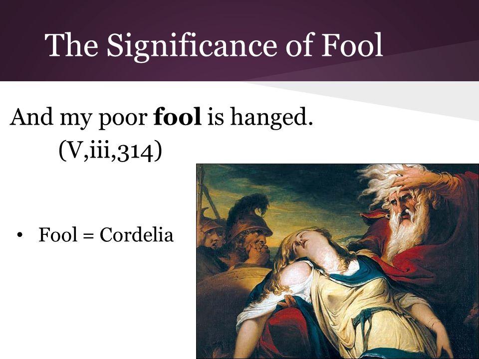The Significance of Fool And my poor fool is hanged. (V,iii,314) Fool = Cordelia