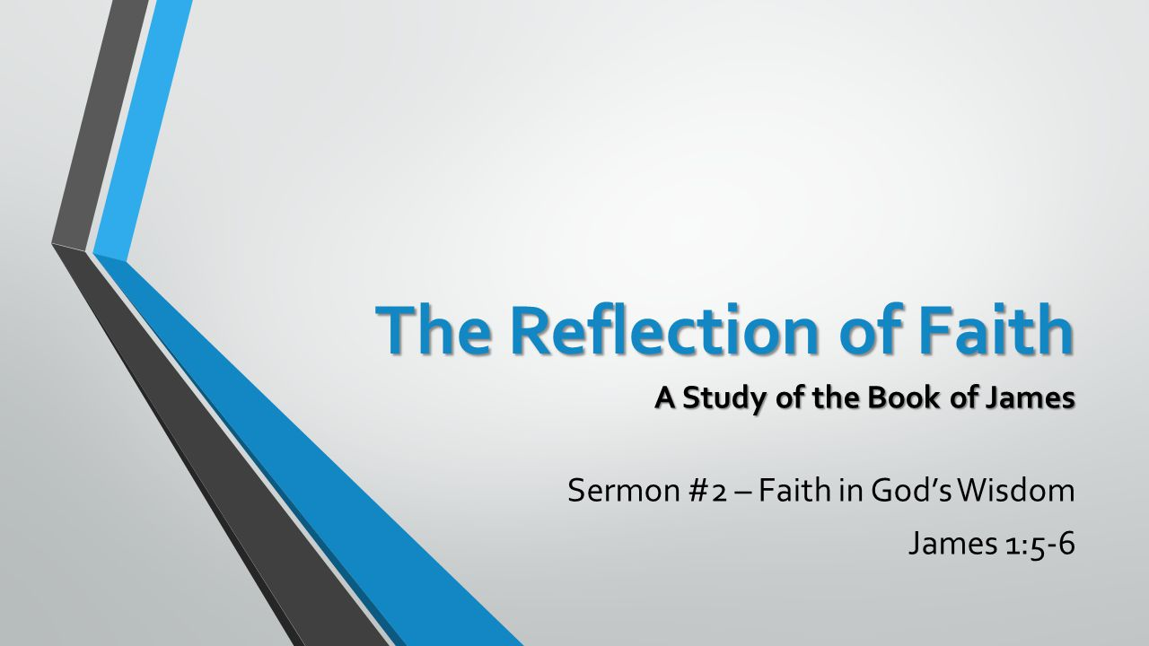 The Reflection of Faith A Study of the Book of James Sermon #2 – Faith in God's Wisdom James 1:5-6