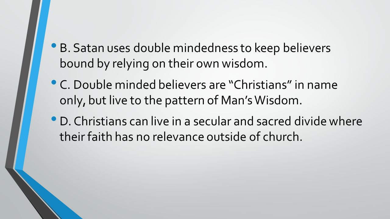 B.Satan uses double mindedness to keep believers bound by relying on their own wisdom.
