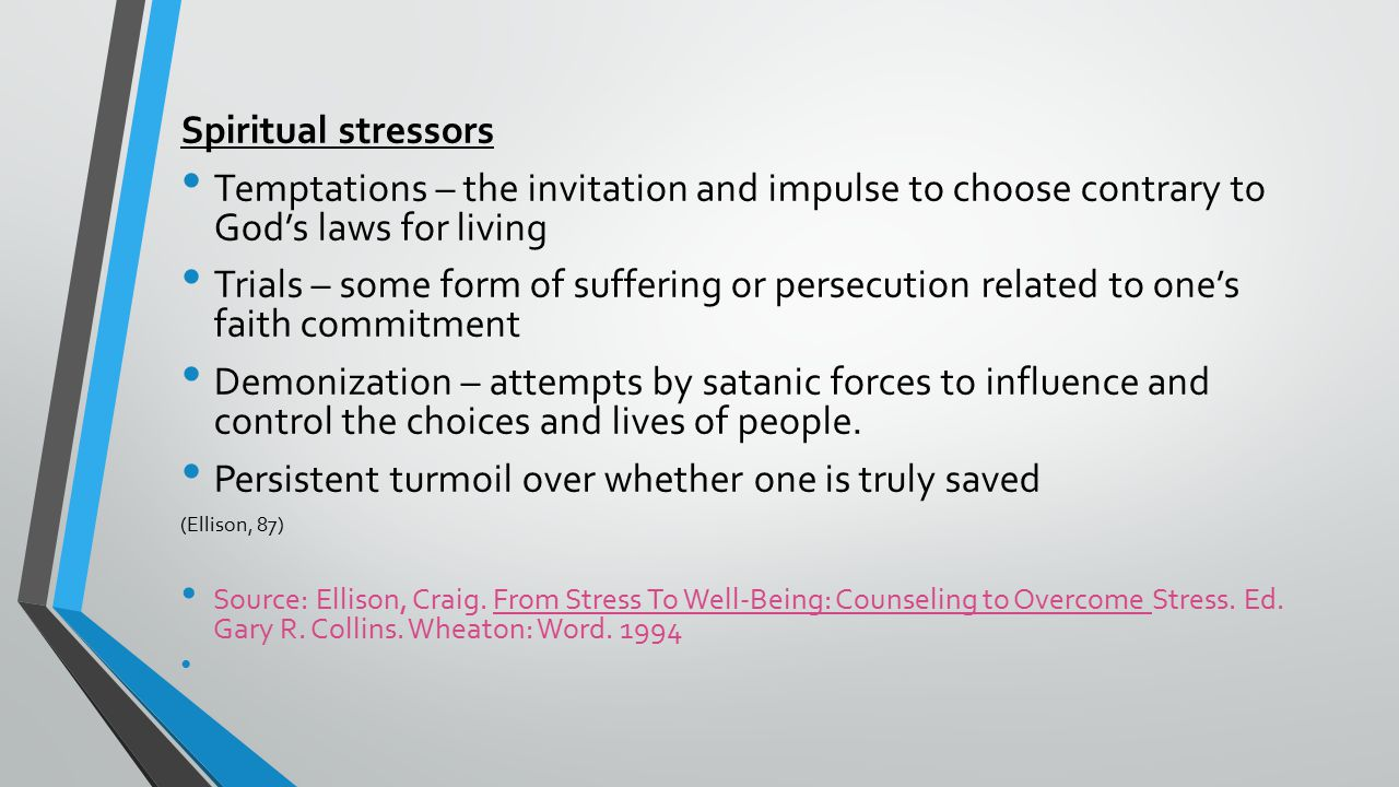 Spiritual stressors Temptations – the invitation and impulse to choose contrary to God's laws for living Trials – some form of suffering or persecution related to one's faith commitment Demonization – attempts by satanic forces to influence and control the choices and lives of people.