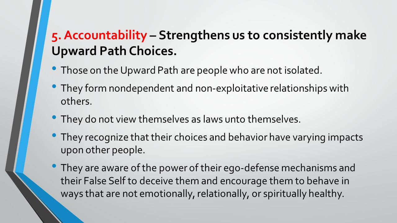 5.Accountability – Strengthens us to consistently make Upward Path Choices.