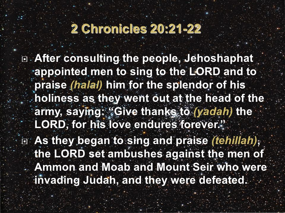  After consulting the people, Jehoshaphat appointed men to sing to the LORD and to praise (halal) him for the splendor of his holiness as they went out at the head of the army, saying: Give thanks to (yadah) the LORD, for his love endures forever.  As they began to sing and praise (tehillah), the LORD set ambushes against the men of Ammon and Moab and Mount Seir who were invading Judah, and they were defeated.