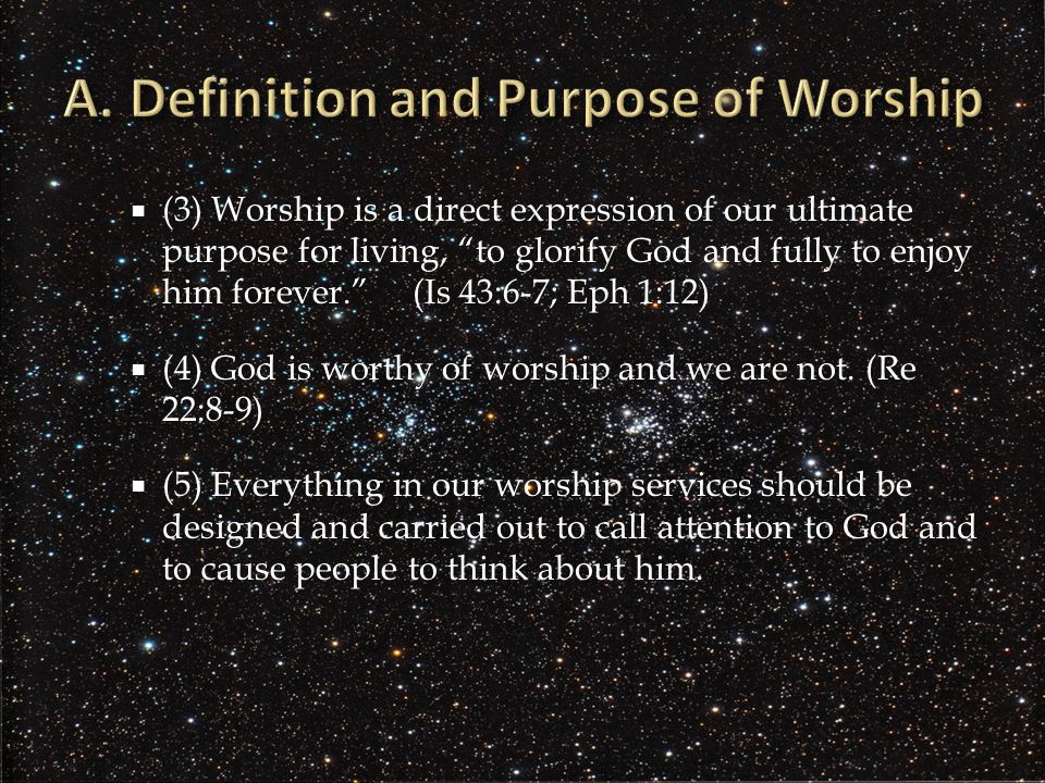  (3) Worship is a direct expression of our ultimate purpose for living, to glorify God and fully to enjoy him forever. (Is 43:6-7; Eph 1:12)  (4) God is worthy of worship and we are not.