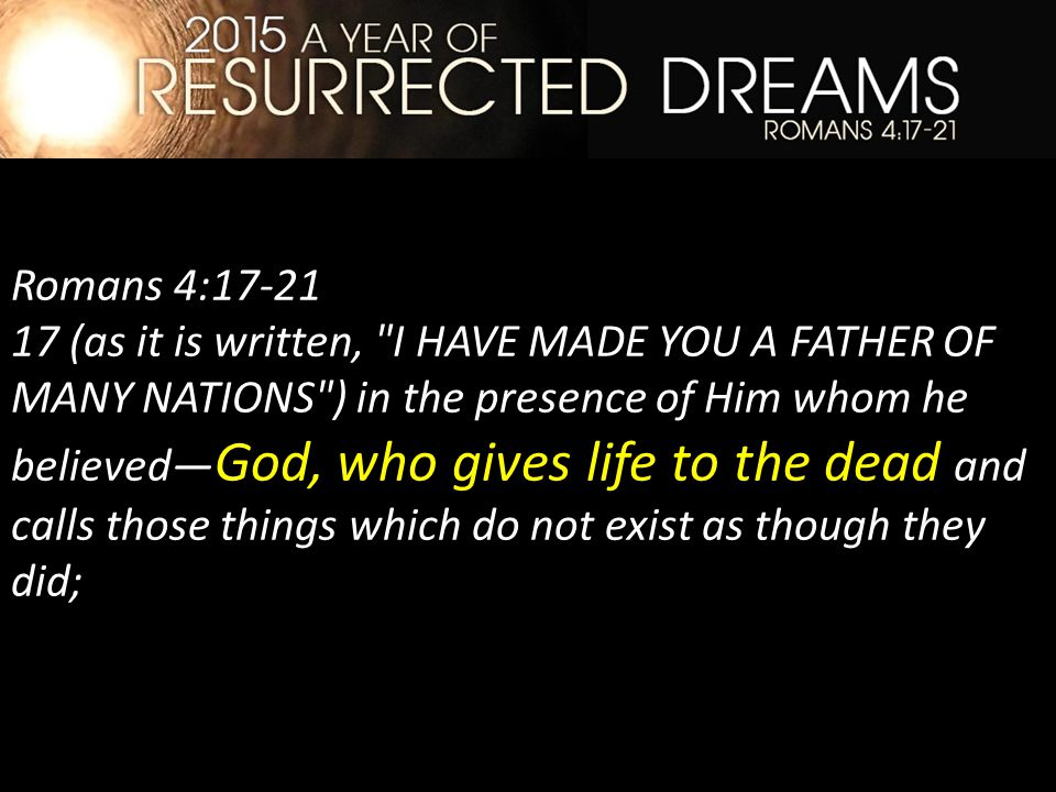 Romans 4:17-21 17 (as it is written, I HAVE MADE YOU A FATHER OF MANY NATIONS ) in the presence of Him whom he believed— God, who gives life to the dead and calls those things which do not exist as though they did;