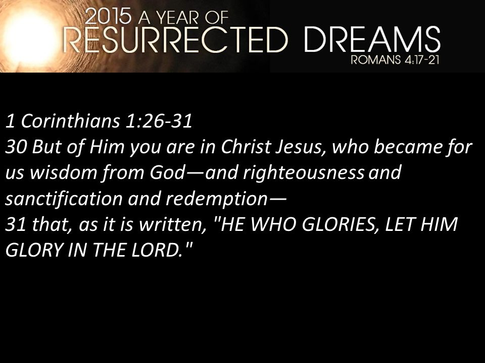 1 Corinthians 1:26-31 30 But of Him you are in Christ Jesus, who became for us wisdom from God—and righteousness and sanctification and redemption— 31 that, as it is written, HE WHO GLORIES, LET HIM GLORY IN THE LORD.