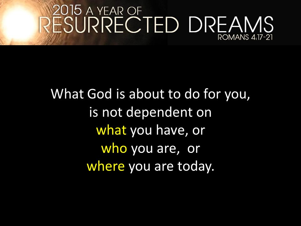 What God is about to do for you, is not dependent on what you have, or who you are, or where you are today.