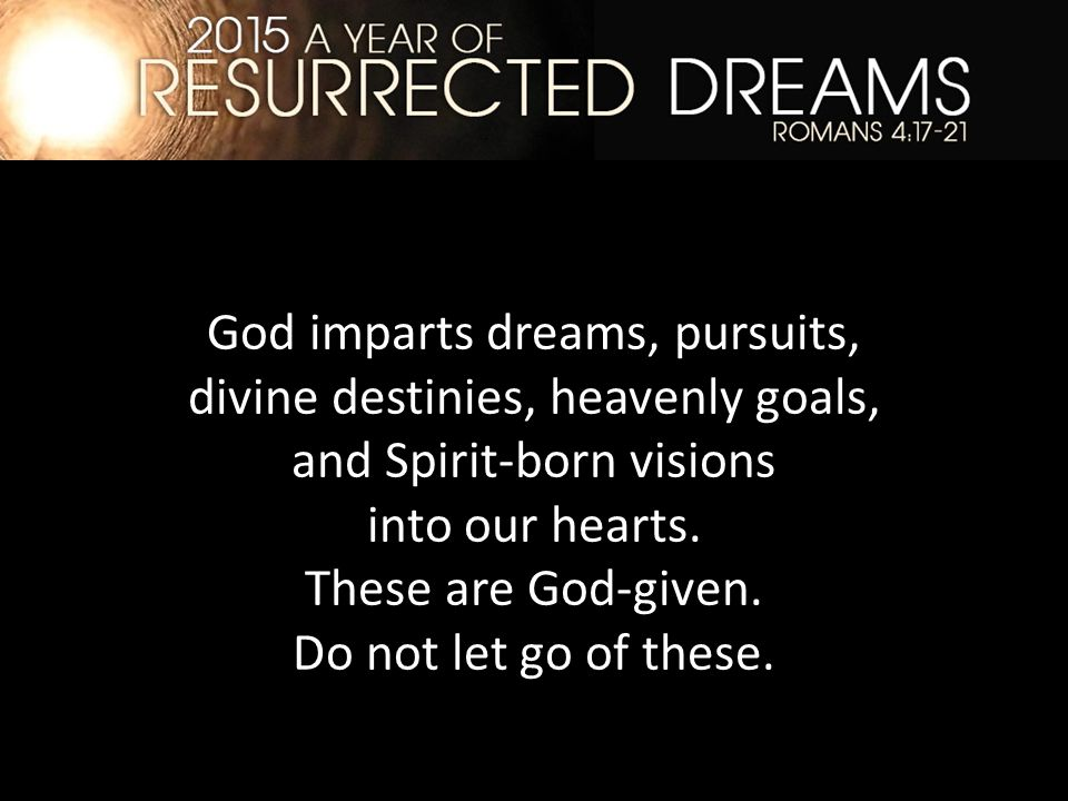 God imparts dreams, pursuits, divine destinies, heavenly goals, and Spirit-born visions into our hearts.