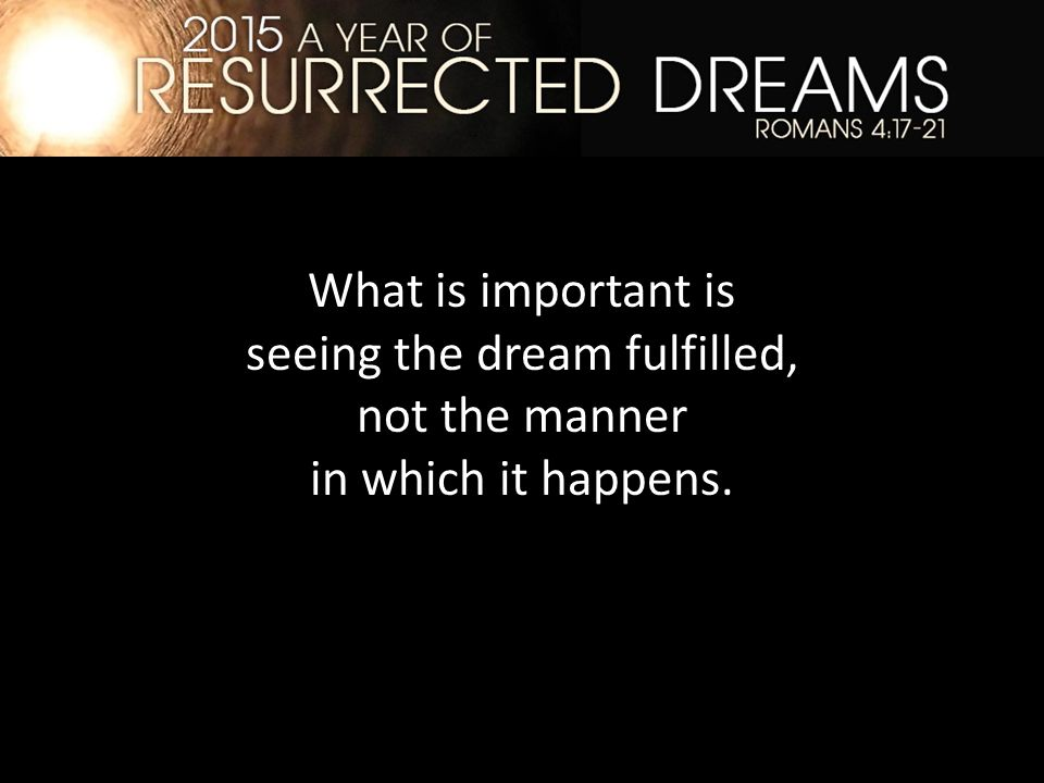 What is important is seeing the dream fulfilled, not the manner in which it happens.