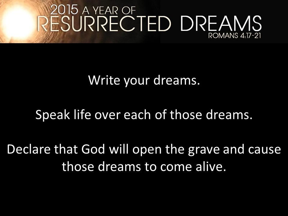 Write your dreams. Speak life over each of those dreams.