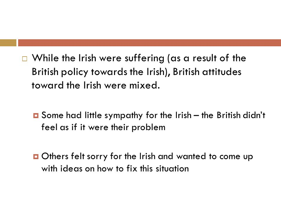  While the Irish were suffering (as a result of the British policy towards the Irish), British attitudes toward the Irish were mixed.  Some had litt