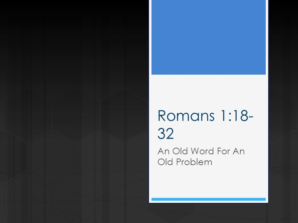 Romans 1:18- 32 An Old Word For An Old Problem
