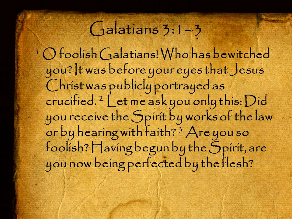 1 O foolish Galatians! Who has bewitched you? It was before your eyes that Jesus Christ was publicly portrayed as crucified. 2 Let me ask you only thi