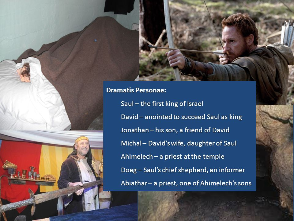 Dramatis Personae: Saul – the first king of Israel David – anointed to succeed Saul as king Jonathan – his son, a friend of David Michal – David's wif