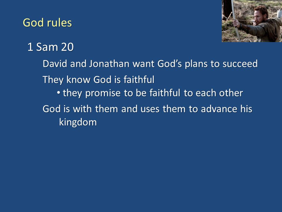 God rules 1 Sam 20 David and Jonathan want God's plans to succeed They know God is faithful they promise to be faithful to each other they promise to