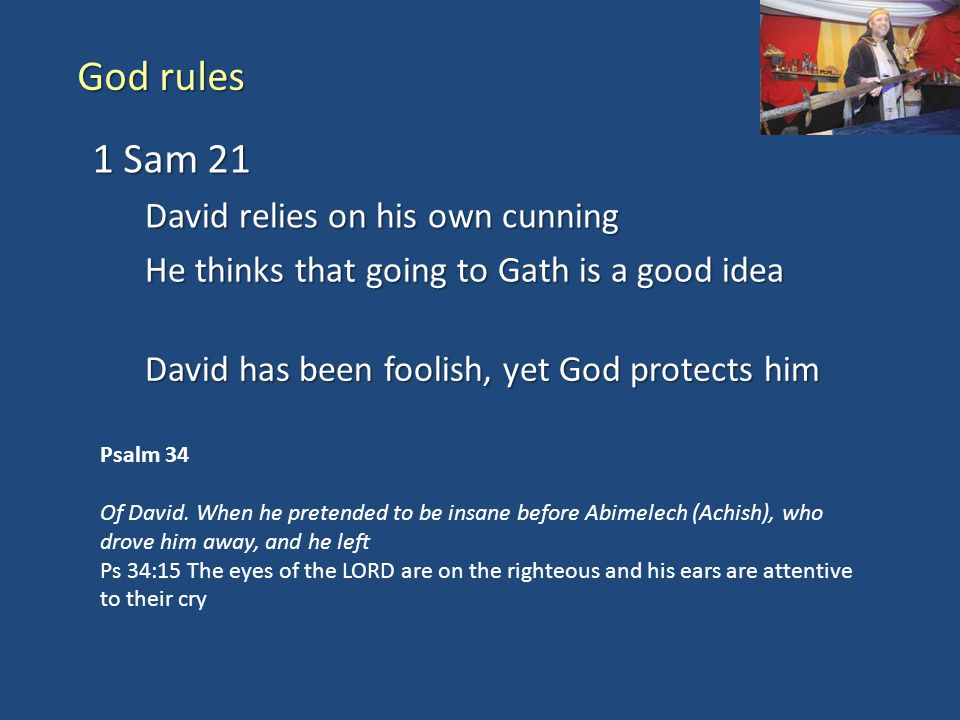 God rules 1 Sam 21 David relies on his own cunning He thinks that going to Gath is a good idea David has been foolish, yet God protects him Psalm 34 O