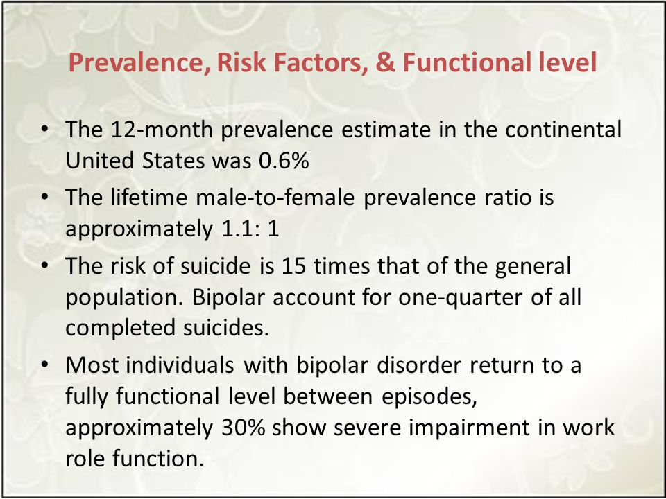 Prevalence, Risk Factors, & Functional level The 12-month prevalence estimate in the continental United States was 0.6% The lifetime male-to-female prevalence ratio is approximately 1.1: 1 The risk of suicide is 15 times that of the general population.