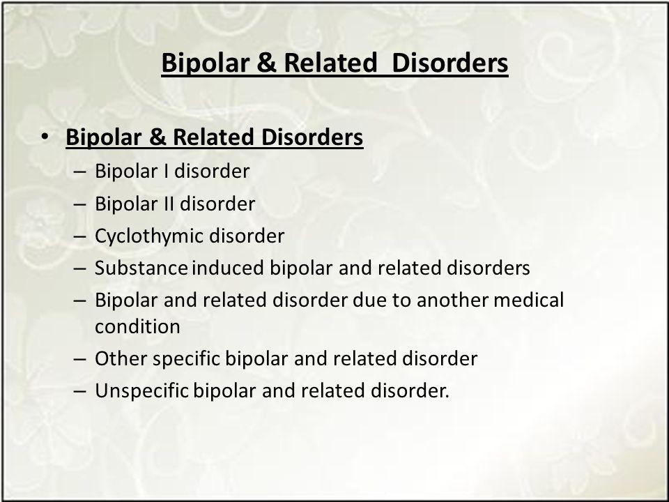 Bipolar & Related Disorders – Bipolar I disorder – Bipolar II disorder – Cyclothymic disorder – Substance induced bipolar and related disorders – Bipolar and related disorder due to another medical condition – Other specific bipolar and related disorder – Unspecific bipolar and related disorder.