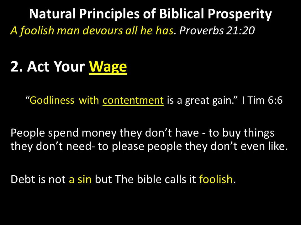 "Natural Principles of Biblical Prosperity A foolish man devours all he has. Proverbs 21:20 2. Act Your Wage ""Godliness with contentment is a great gai"