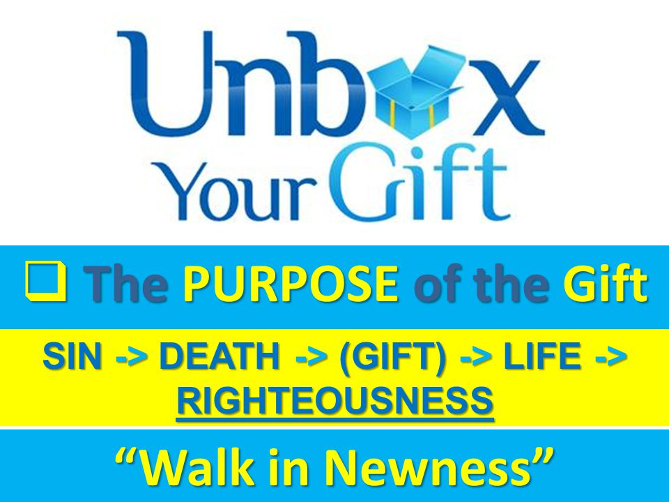  The PURPOSE of the Gift SIN -> DEATH -> (GIFT) -> LIFE -> RIGHTEOUSNESS Walk in Newness